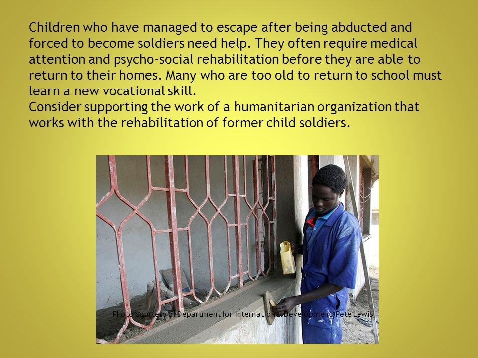 Children who have managed to escape after being abducted and forced to become soldiers need help. They often require medical attention and psycho-social rehabilitation before they are able to return to their homes. Many who are too old to return to school must learn a new vocational skill. Consider supporting the work of a humanitarian organization that works with the rehabilitation of former child soldiers.