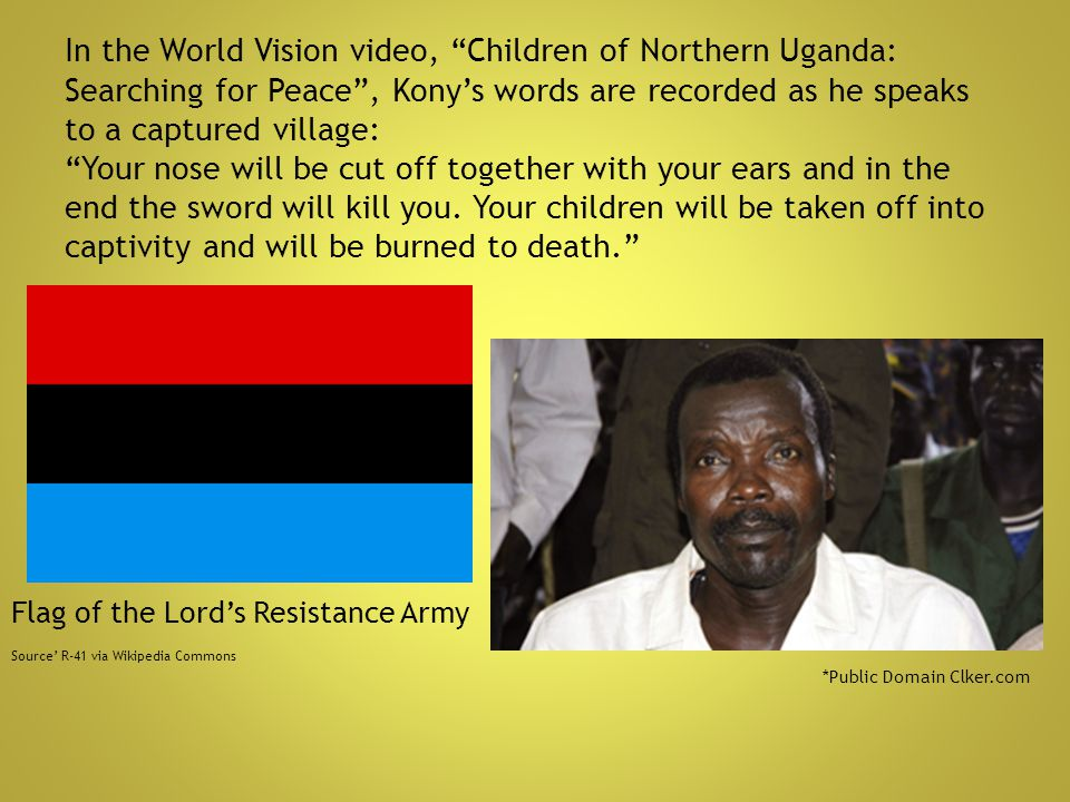 In the World Vision video, Children of Northern Uganda: Searching for Peace , Kony's words are recorded as he speaks to a captured village: Your nose will be cut off together with your ears and in the end the sword will kill you. Your children will be taken off into captivity and will be burned to death.