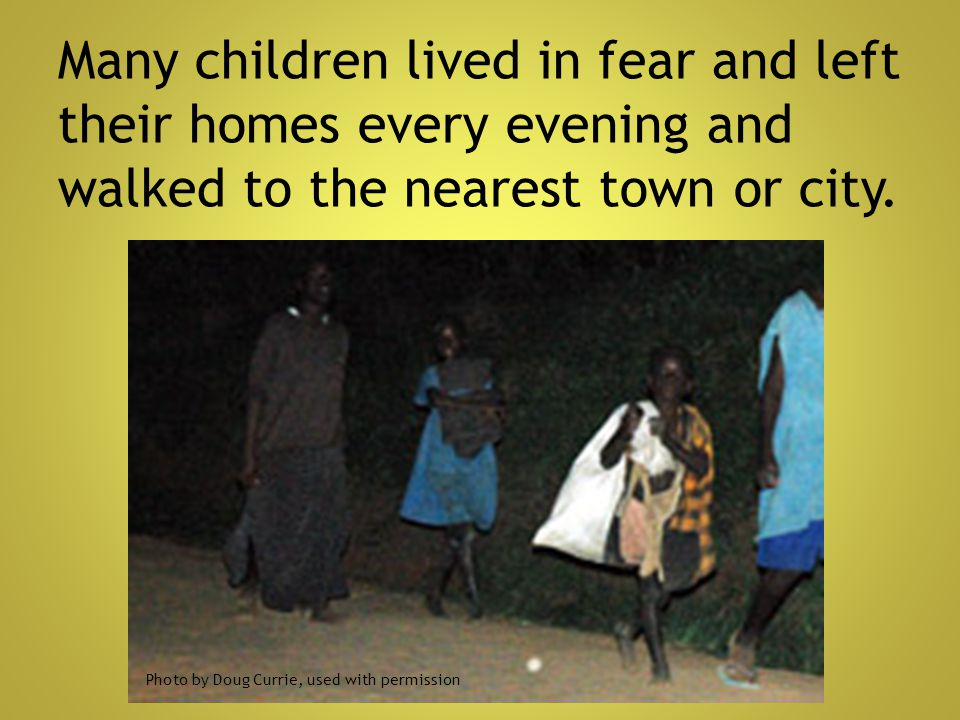 Many children lived in fear and left their homes every evening and walked to the nearest town or city.