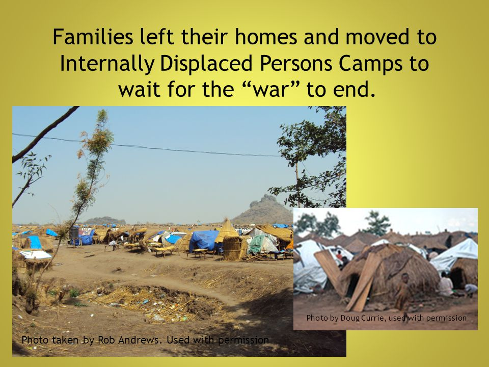Families left their homes and moved to Internally Displaced Persons Camps to wait for the war to end.