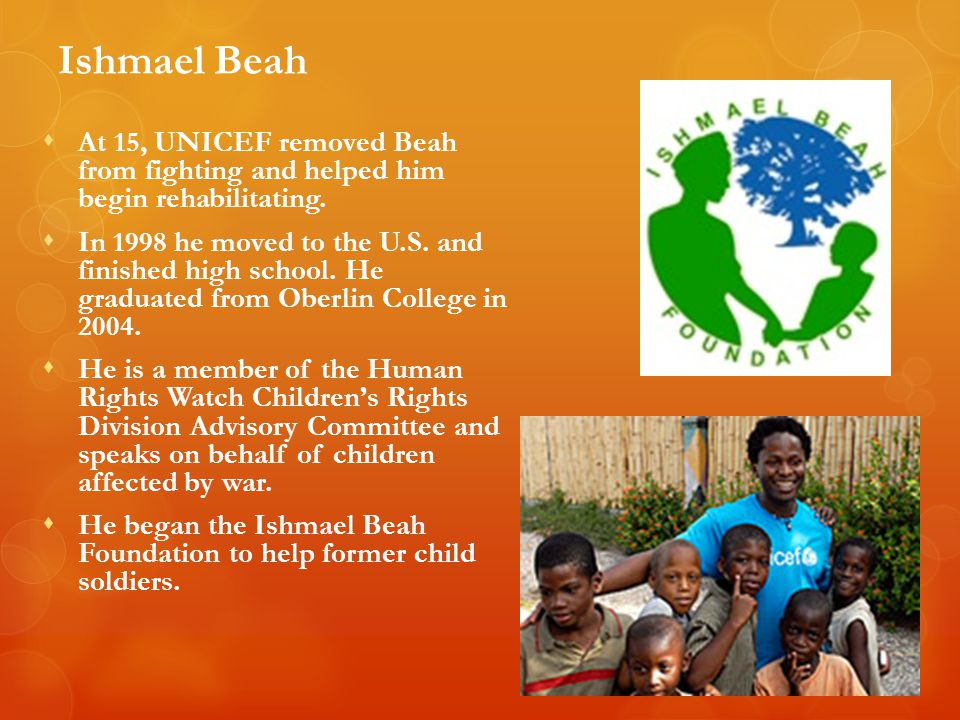 Ishmael Beah At 15, UNICEF removed Beah from fighting and helped him begin rehabilitating.