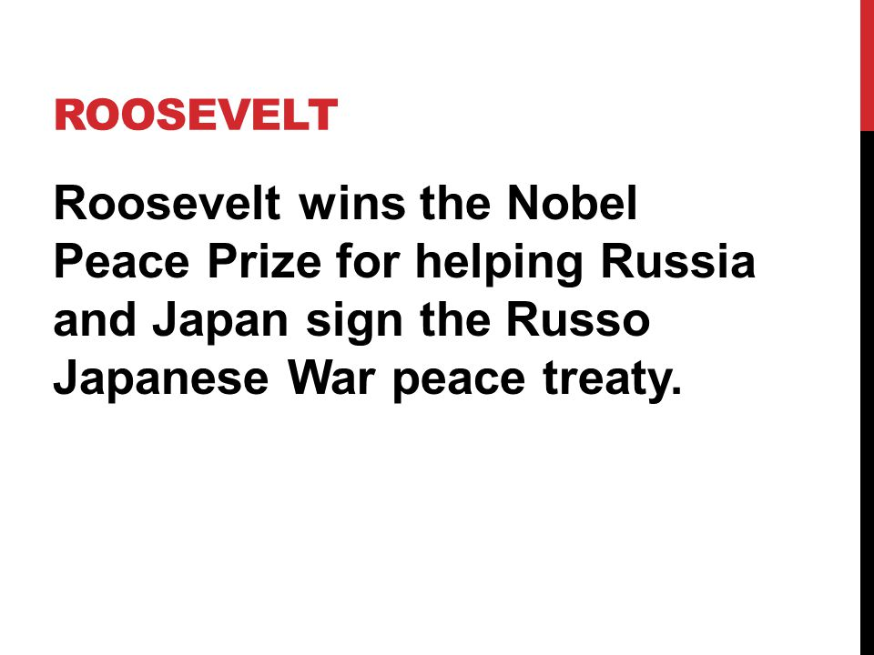 Roosevelt Roosevelt wins the Nobel Peace Prize for helping Russia and Japan sign the Russo Japanese War peace treaty.