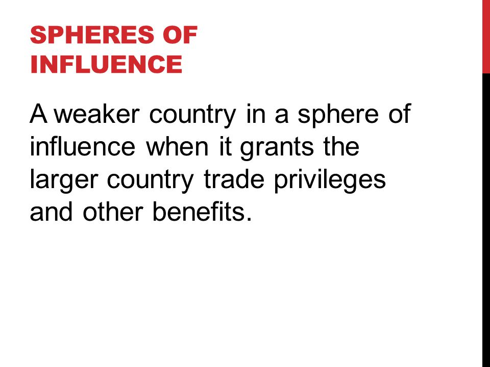 Spheres of influence A weaker country in a sphere of influence when it grants the larger country trade privileges and other benefits.