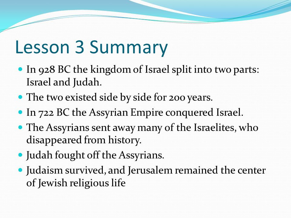 Lesson 3 Summary In 928 BC the kingdom of Israel split into two parts: Israel and Judah. The two existed side by side for 200 years.