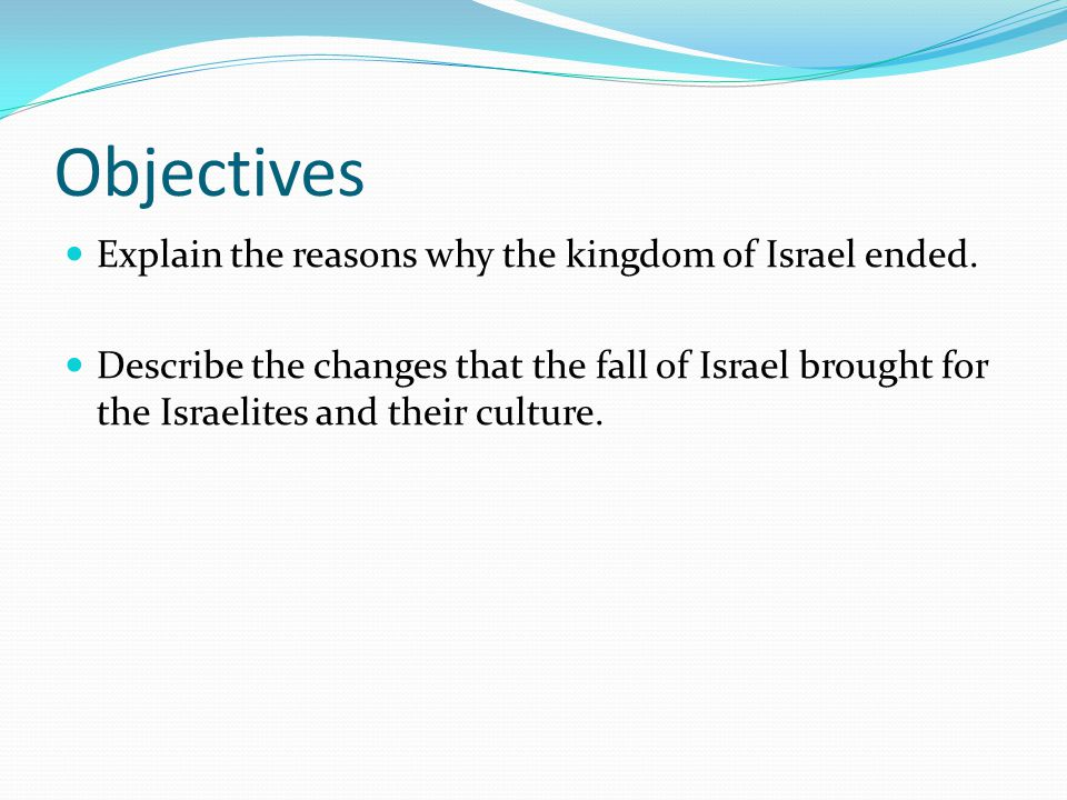 Objectives Explain the reasons why the kingdom of Israel ended.