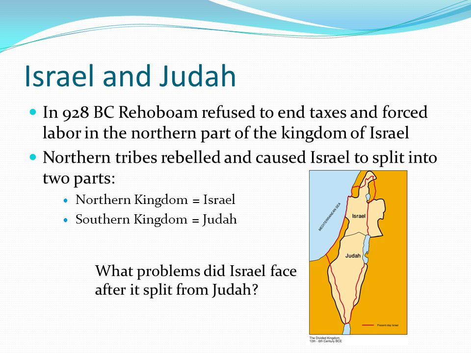 Israel and Judah In 928 BC Rehoboam refused to end taxes and forced labor in the northern part of the kingdom of Israel.