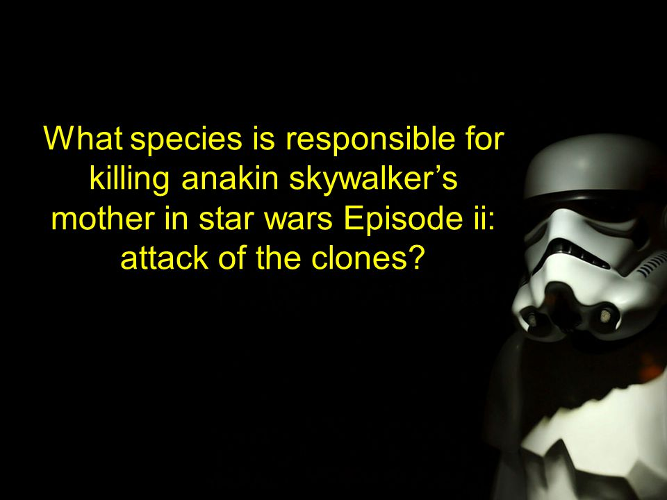 What species is responsible for killing anakin skywalker's mother in star wars Episode ii: attack of the clones