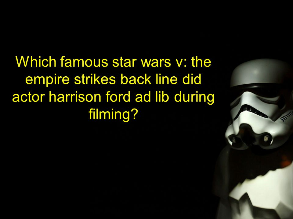 Which famous star wars v: the empire strikes back line did actor harrison ford ad lib during filming