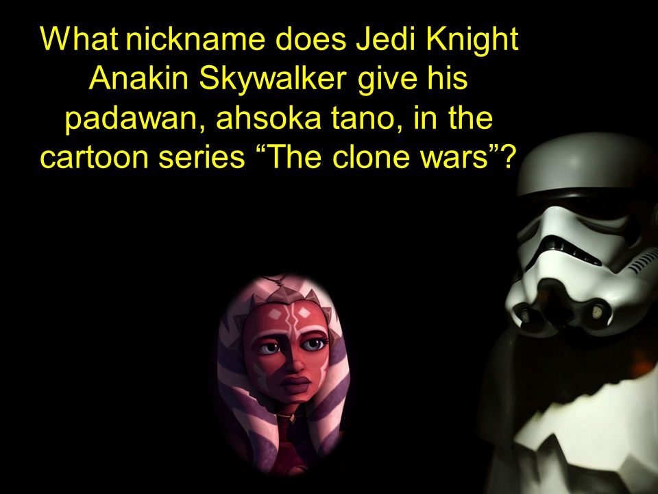 What nickname does Jedi Knight Anakin Skywalker give his padawan, ahsoka tano, in the cartoon series The clone wars