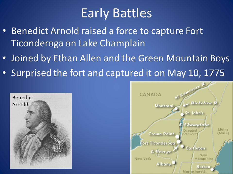 Early Battles Benedict Arnold raised a force to capture Fort Ticonderoga on Lake Champlain. Joined by Ethan Allen and the Green Mountain Boys.