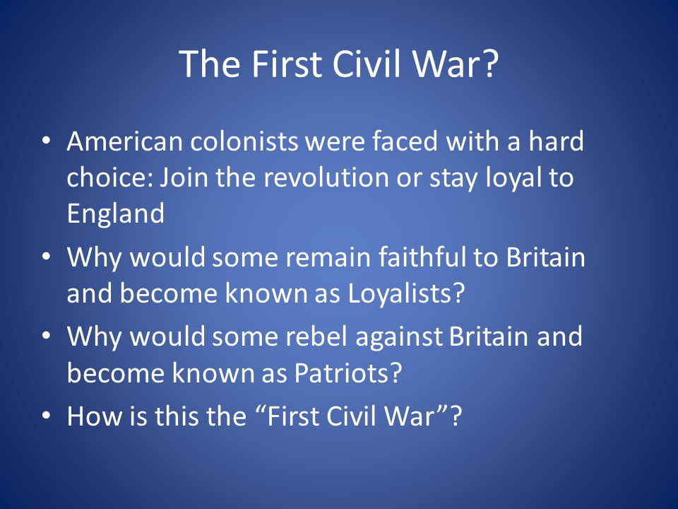 The First Civil War American colonists were faced with a hard choice: Join the revolution or stay loyal to England.