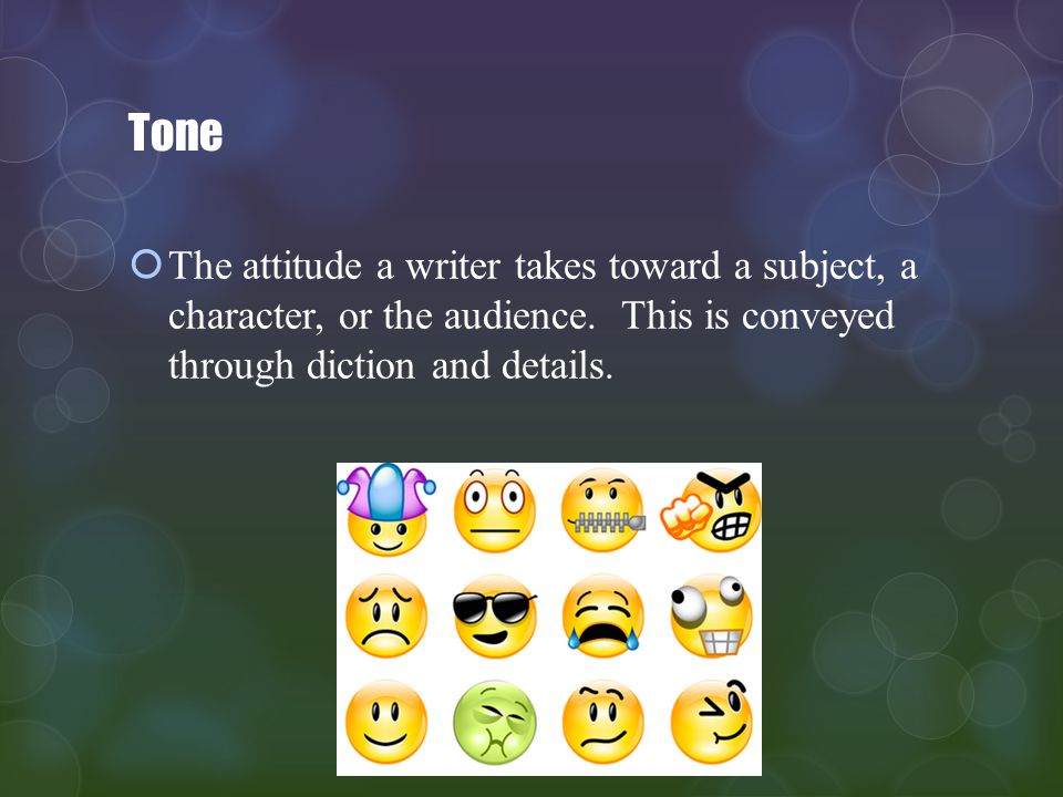 Tone The attitude a writer takes toward a subject, a character, or the audience.