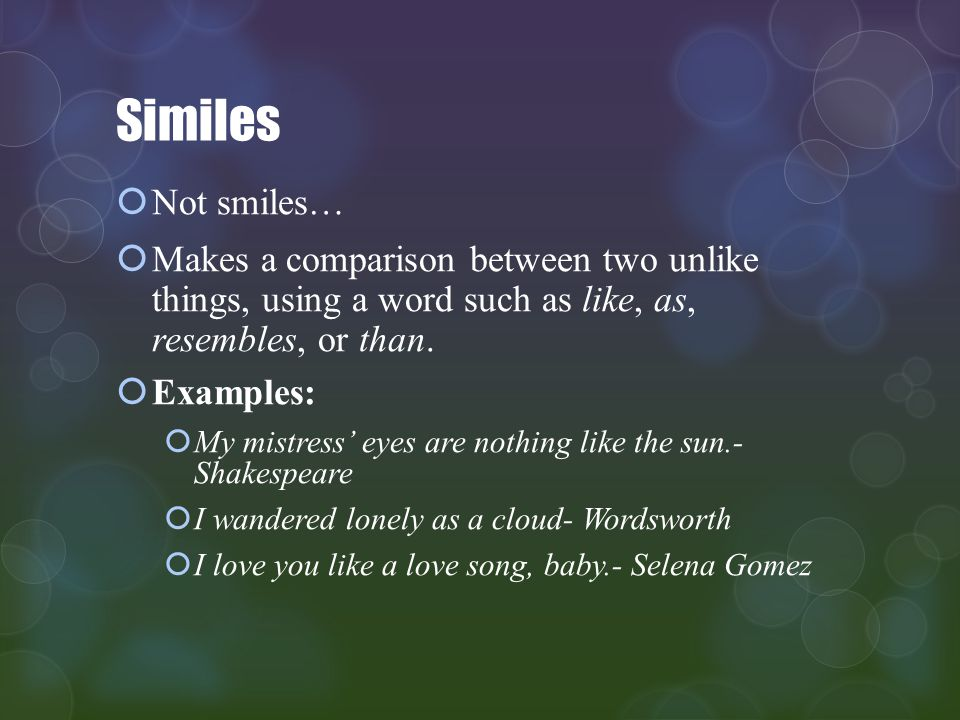 Similes Not smiles… Makes a comparison between two unlike things, using a word such as like, as, resembles, or than.