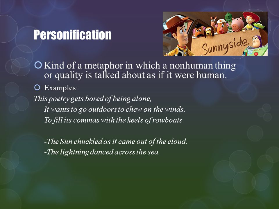Personification Kind of a metaphor in which a nonhuman thing or quality is talked about as if it were human.