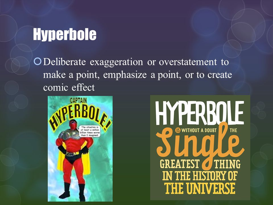 Hyperbole Deliberate exaggeration or overstatement to make a point, emphasize a point, or to create comic effect.