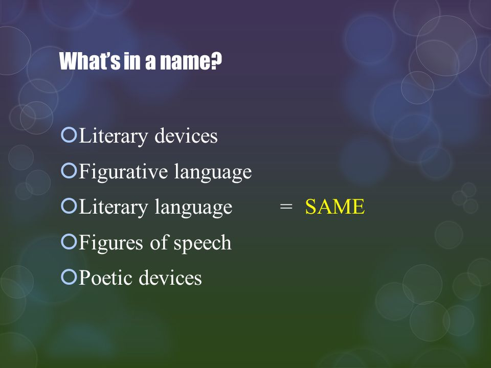 What's in a name Literary devices. Figurative language. Literary language = SAME. Figures of speech.