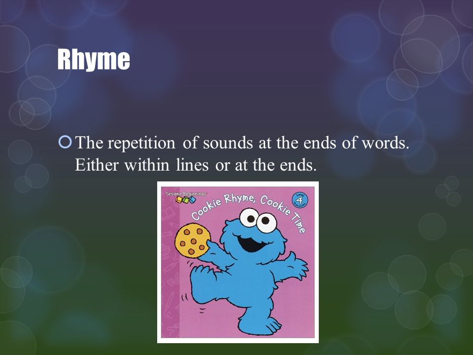 Rhyme The repetition of sounds at the ends of words. Either within lines or at the ends.
