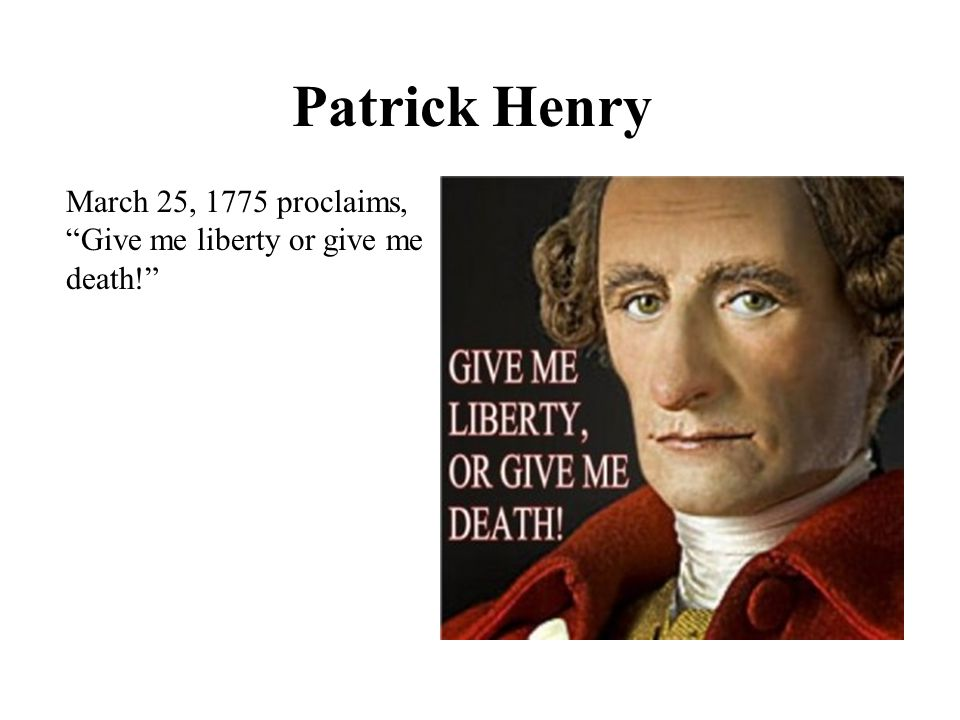 Patrick Henry March 25, 1775 proclaims, Give me liberty or give me death!