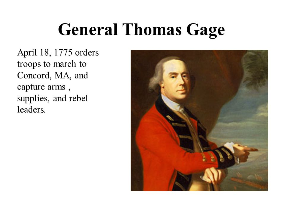 General Thomas Gage April 18, 1775 orders troops to march to Concord, MA, and capture arms , supplies, and rebel leaders.