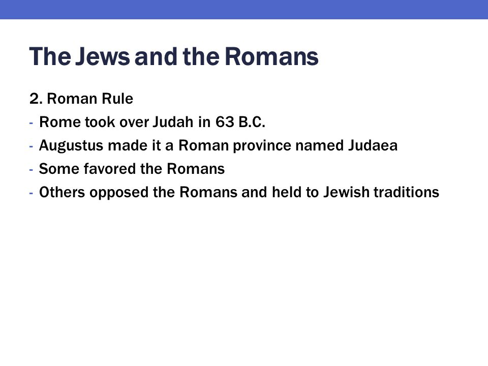 The Jews and the Romans 2. Roman Rule Rome took over Judah in 63 B.C.