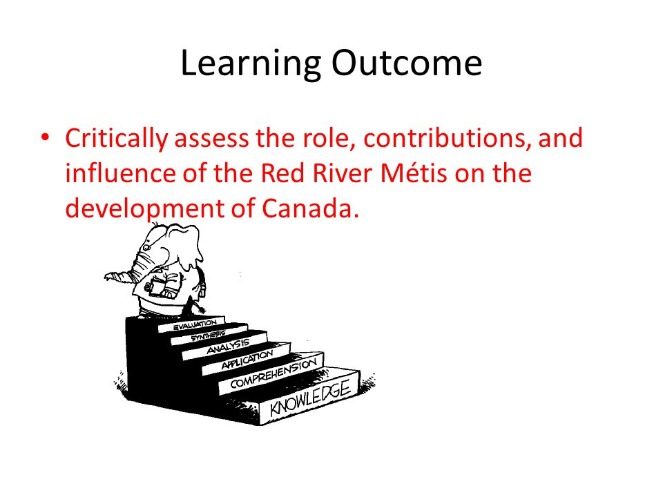 Learning Outcome Critically assess the role, contributions, and influence of the Red River Métis on the development of Canada.