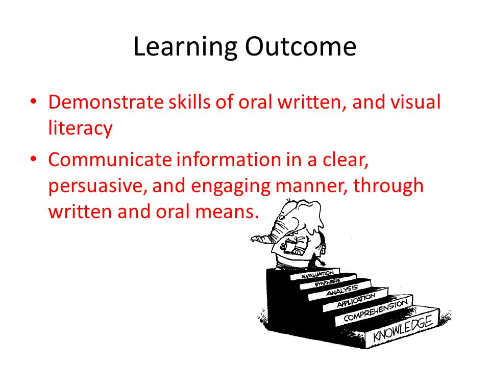 Learning Outcome Demonstrate skills of oral written, and visual literacy.