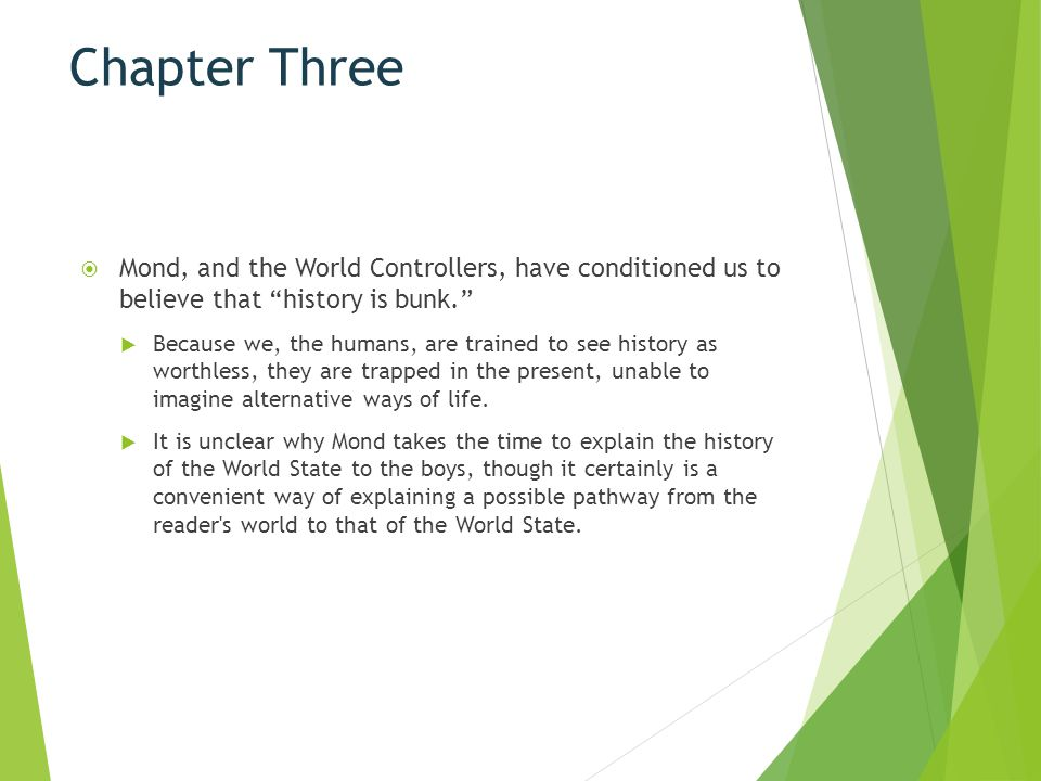 Chapter Three Mond, and the World Controllers, have conditioned us to believe that history is bunk.
