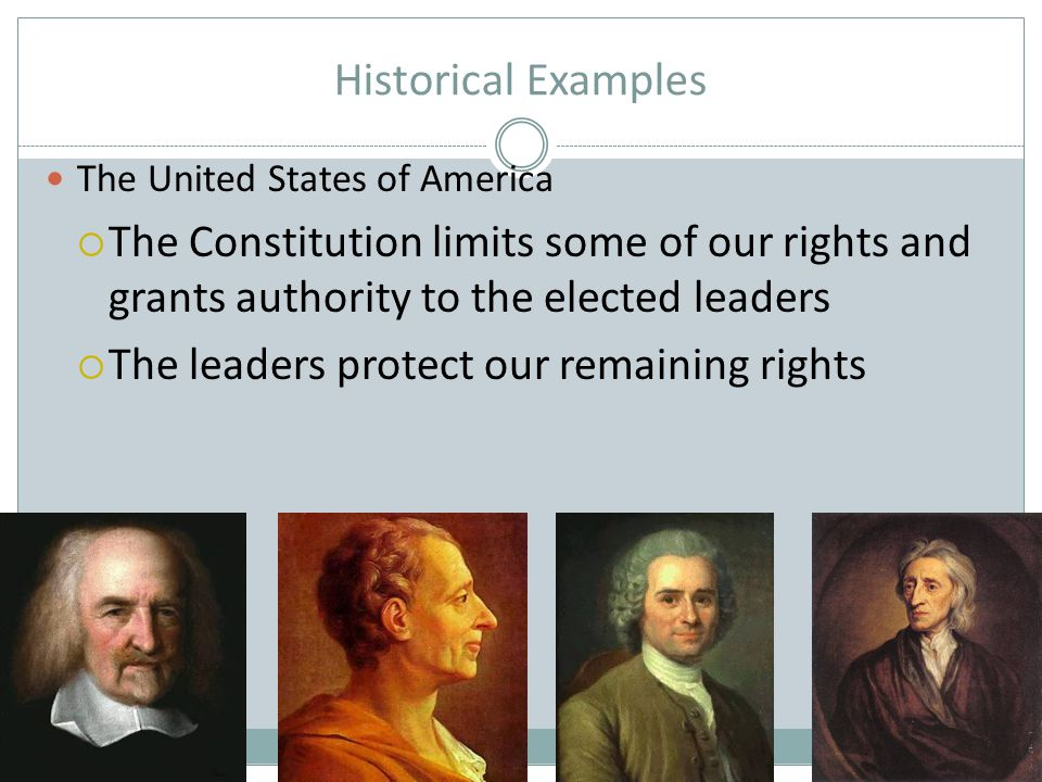 Historical Examples The United States of America. The Constitution limits some of our rights and grants authority to the elected leaders.