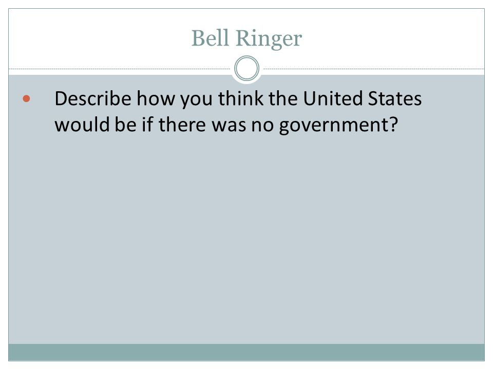 Bell Ringer Describe how you think the United States would be if there was no government