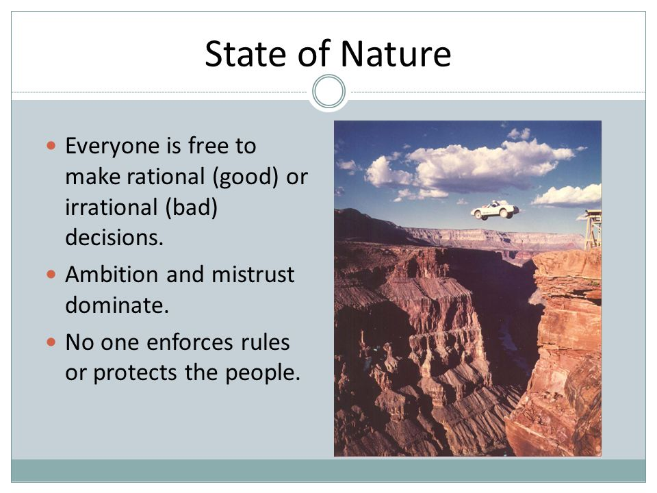 State of Nature Everyone is free to make rational (good) or irrational (bad) decisions. Ambition and mistrust dominate.