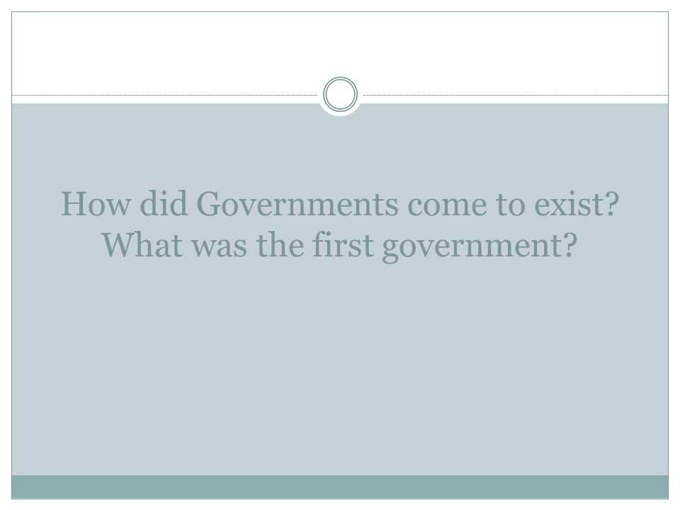 How did Governments come to exist What was the first government