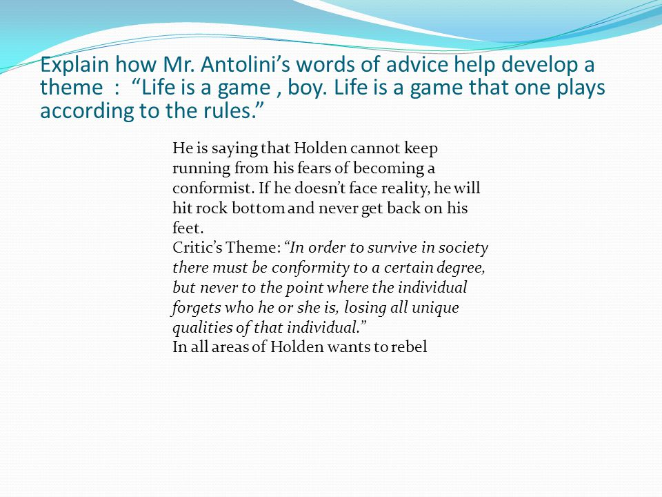 Explain how Mr. Antolini's words of advice help develop a theme : Life is a game , boy. Life is a game that one plays according to the rules.