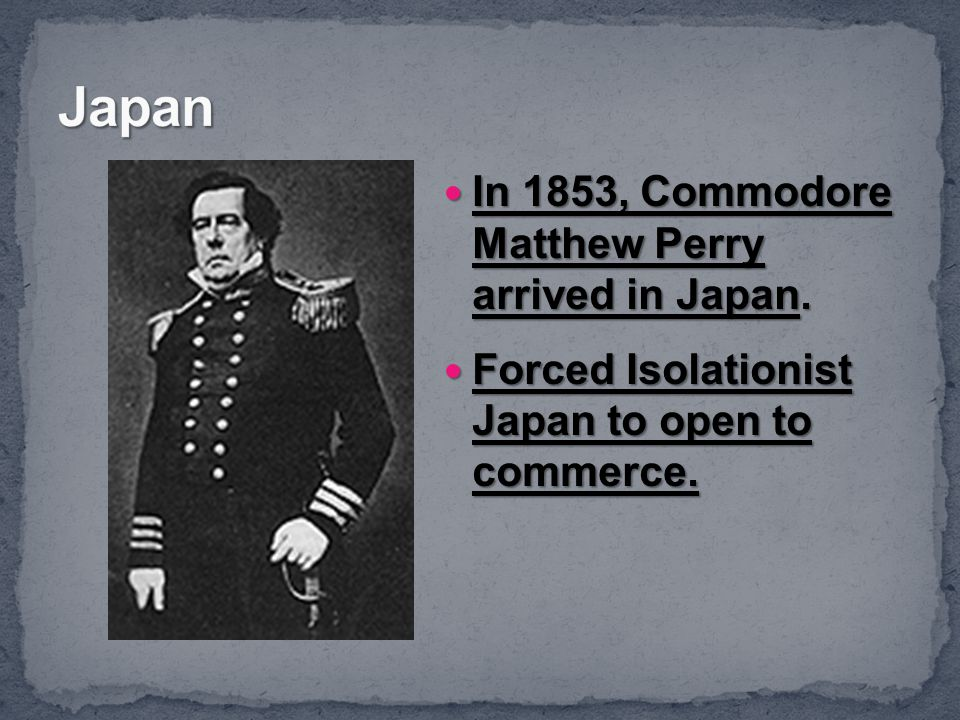 Japan In 1853, Commodore Matthew Perry arrived in Japan.