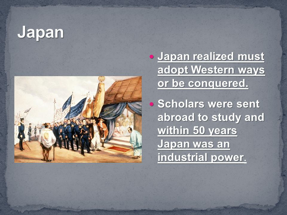 Japan Japan realized must adopt Western ways or be conquered.