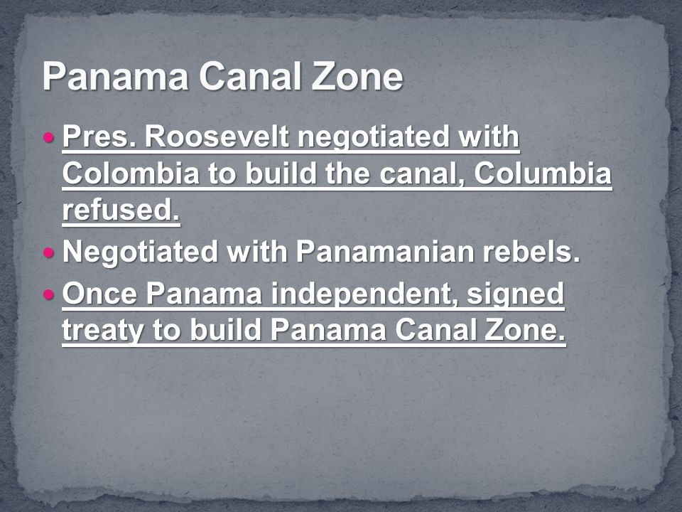 Panama Canal Zone Pres. Roosevelt negotiated with Colombia to build the canal, Columbia refused. Negotiated with Panamanian rebels.