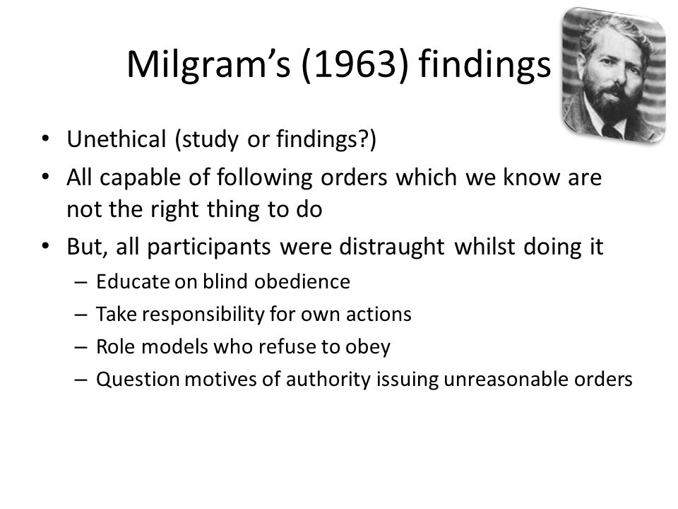 Milgram's (1963) findings Unethical (study or findings )