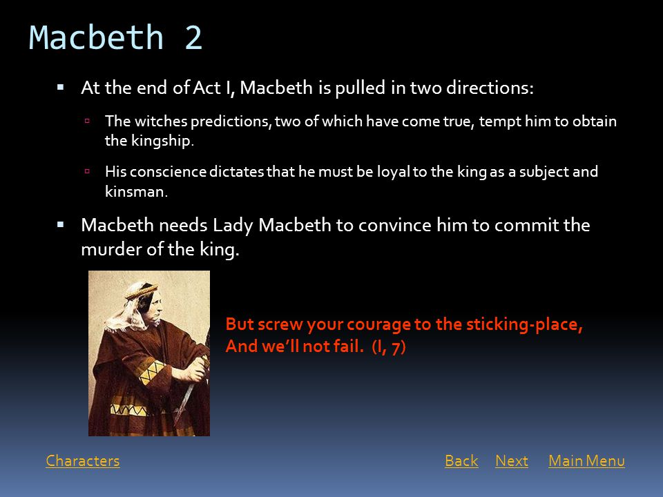 Macbeth 2 At the end of Act I, Macbeth is pulled in two directions: