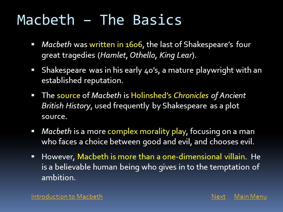 Macbeth – The Basics Macbeth was written in 1606, the last of Shakespeare's four great tragedies (Hamlet, Othello, King Lear).
