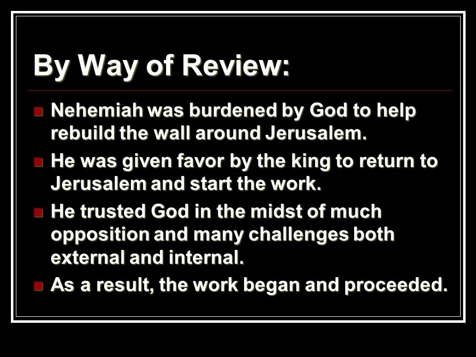 By Way of Review: Nehemiah was burdened by God to help rebuild the wall around Jerusalem.