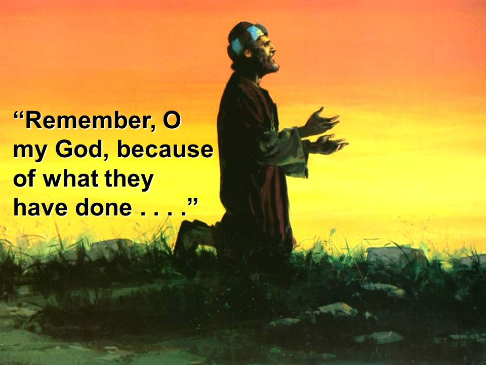 Remember, O my God, because of what they have done . . . .