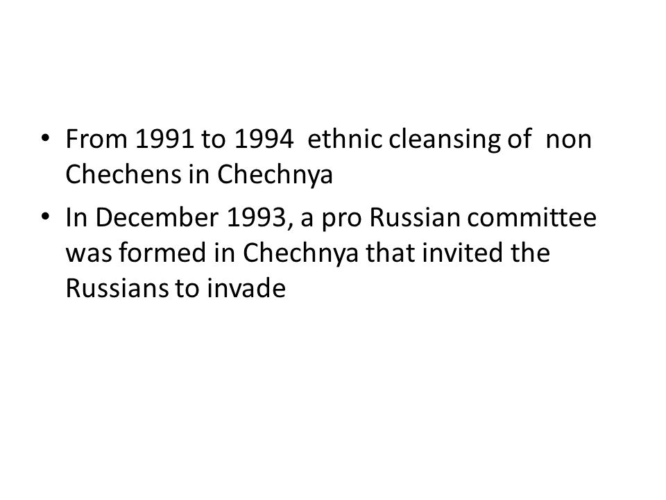 From 1991 to 1994 ethnic cleansing of non Chechens in Chechnya