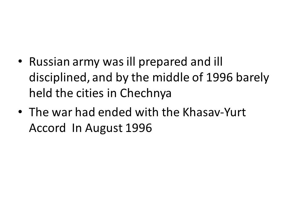 Russian army was ill prepared and ill disciplined, and by the middle of 1996 barely held the cities in Chechnya