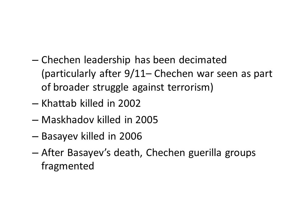 Chechen leadership has been decimated (particularly after 9/11– Chechen war seen as part of broader struggle against terrorism)