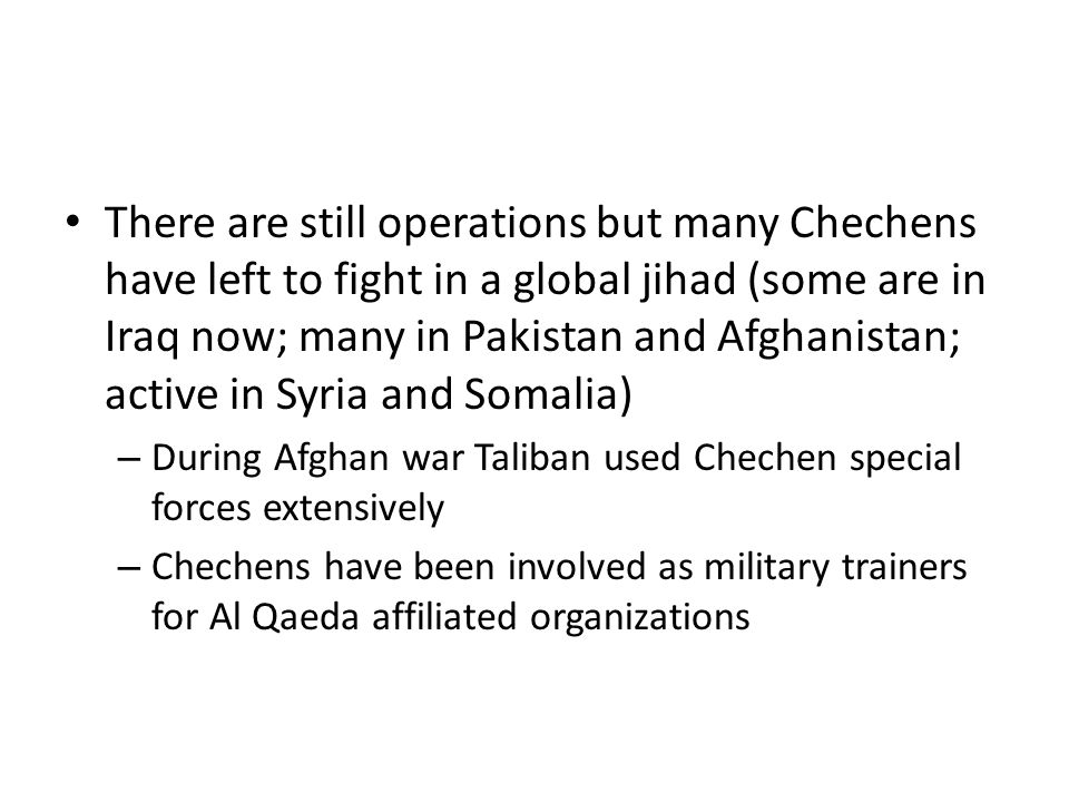 There are still operations but many Chechens have left to fight in a global jihad (some are in Iraq now; many in Pakistan and Afghanistan; active in Syria and Somalia)