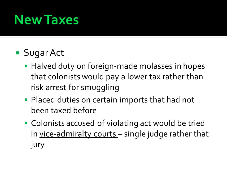 New Taxes Sugar Act. Halved duty on foreign-made molasses in hopes that colonists would pay a lower tax rather than risk arrest for smuggling.