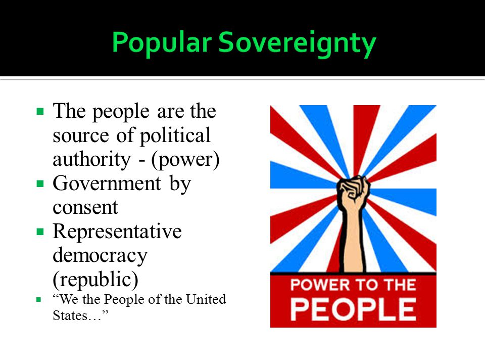 Popular Sovereignty The people are the source of political authority - (power) Government by consent.