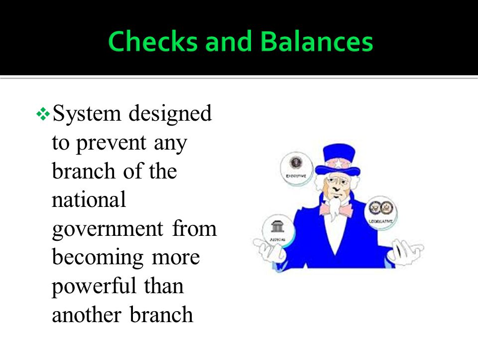Checks and Balances System designed to prevent any branch of the national government from becoming more powerful than another branch.