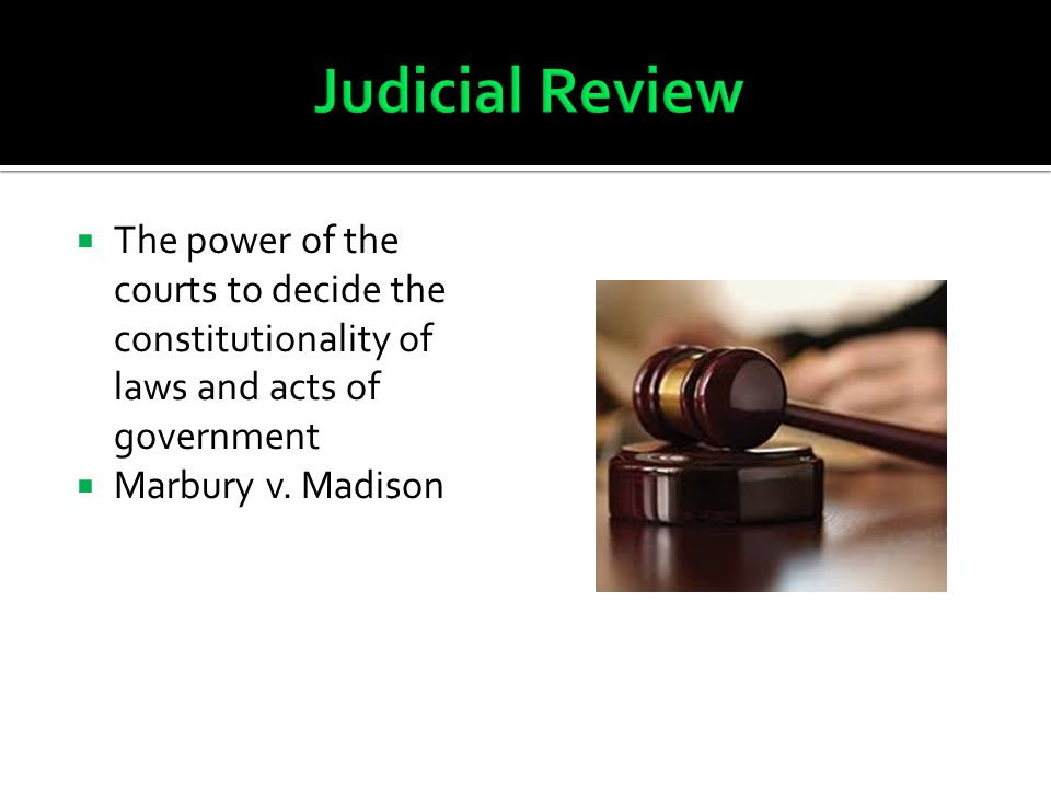 Judicial Review The power of the courts to decide the constitutionality of laws and acts of government.
