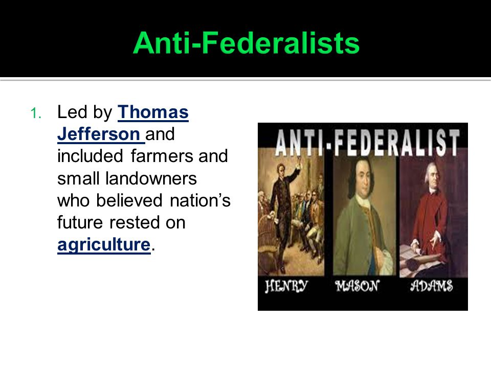Anti-Federalists Led by Thomas Jefferson and included farmers and small landowners who believed nation's future rested on agriculture.