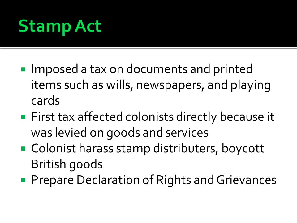 Stamp Act Imposed a tax on documents and printed items such as wills, newspapers, and playing cards.